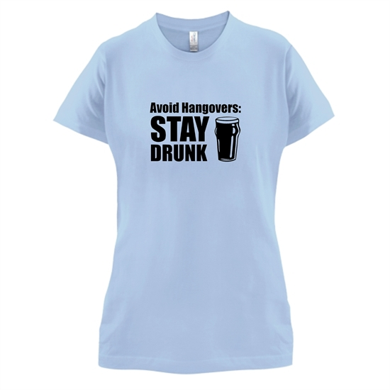 Avoid Hangovers : Stay Drunk t-shirts for ladies