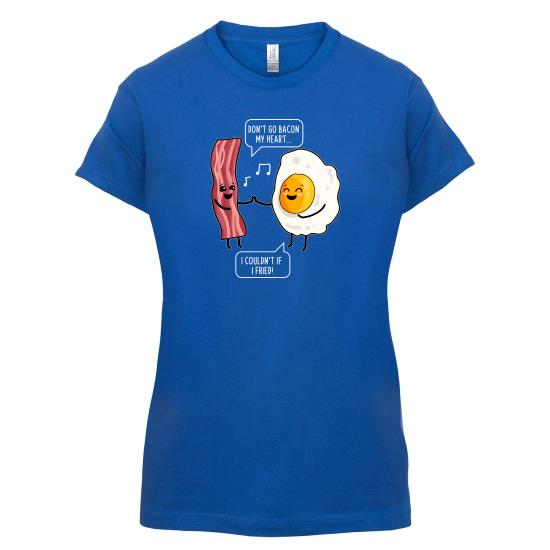 Don't Go Bacon My Heart t-shirts for ladies