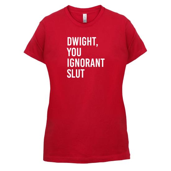Dwight, You Ignorant Slut t-shirts for ladies