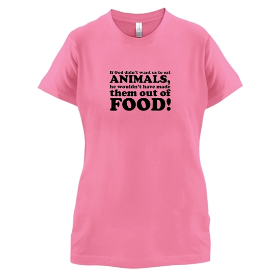 If God Didn't Want Us To Eat Animals, He Wouldn't Have Made Them From Food! t-shirts for ladies