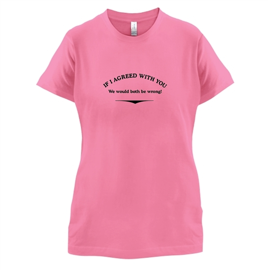If I Agreed With You We Would Both Be Wrong t-shirts for ladies