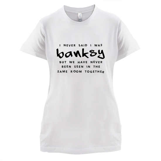 I Never Said I Was Banksy But We Have Never Been Seen In The Same Room Together t-shirts for ladies