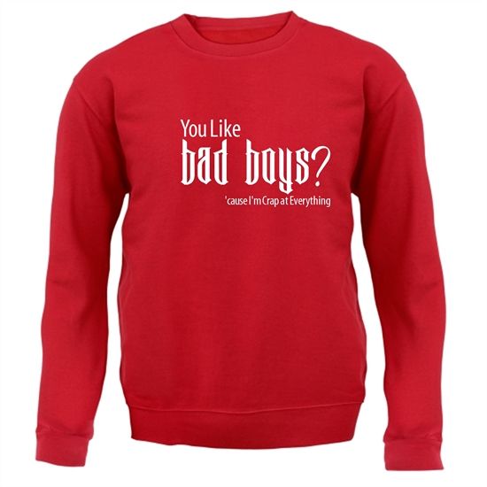 you like bad boys? 'cause im crap at everything Jumpers