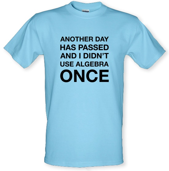 Another Day Has Passed & I Didn't Use Algebra Once t-shirts