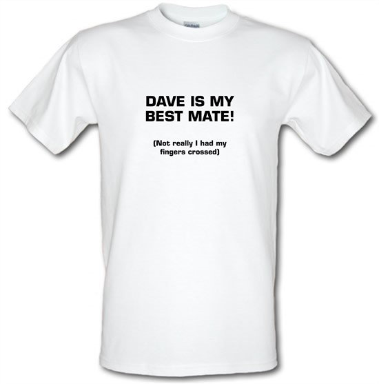 Dave is my best mate! (not really I had my fingers crossed) t-shirts