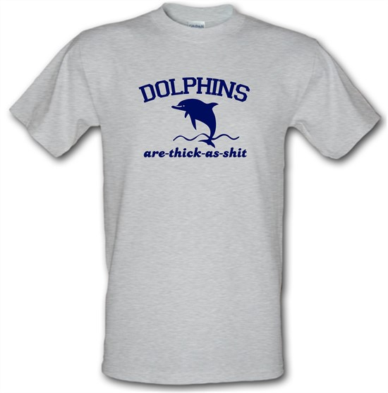 Dolphins Are Thick As Shit t-shirts