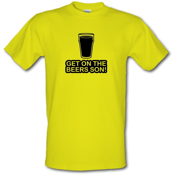 Get On The Beers Son! t-shirts