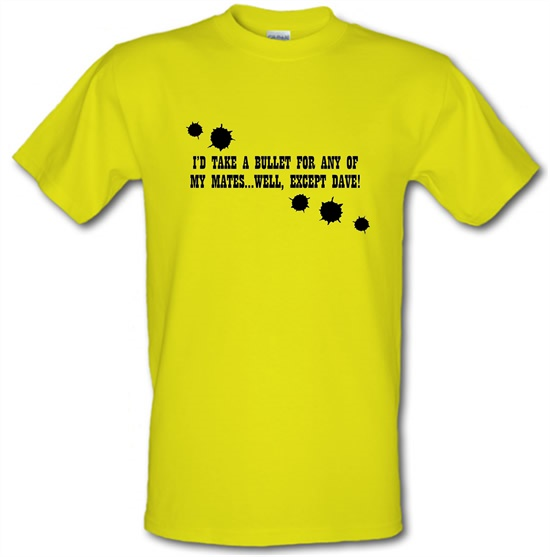I'd Take A Bullet For Any Of My Mates...Well, Except Dave! t-shirts
