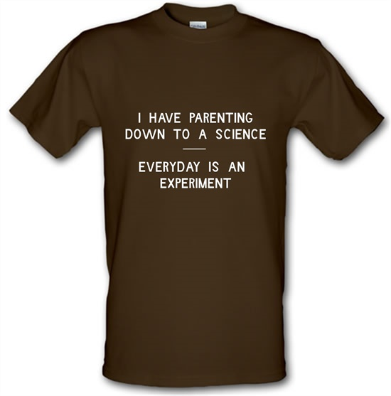 I have parenting down to a science, Everyday is an experiment t-shirts