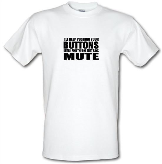 I'll Keep Pushing Your Buttons Until I Find The One That Says Mute t-shirts