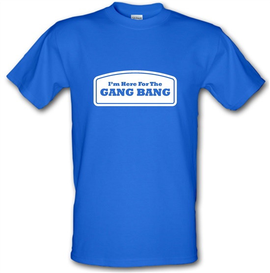 I'm Here For The Gang Bang t-shirts