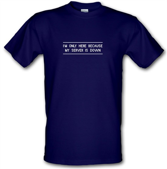 I'm Only Here Because My Server Is Down t shirt