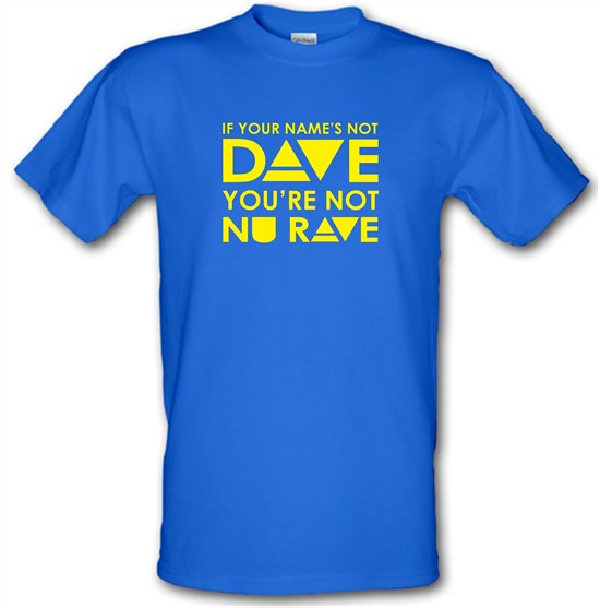 If your name's not Dave, you're not Nu Rave t-shirts