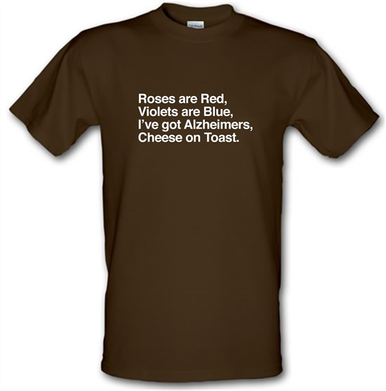 Roses Are Red, Violets Are Blue, I've Got Alzheimers, Cheese On Toast t-shirts