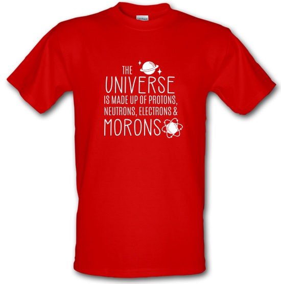 The Universe is made of Protons, Neutrons Morons t-shirts