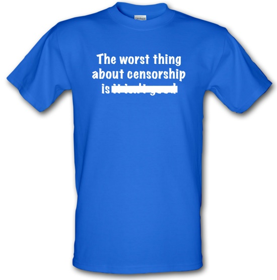 The Worst Thing About Censorship t-shirts