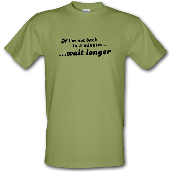 If I'm Not Back In 5 Minutes...Wait Longer t-shirts