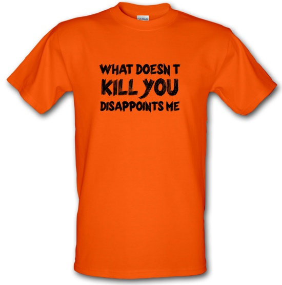 What Doesn't Kill You Disappoints Me t-shirts