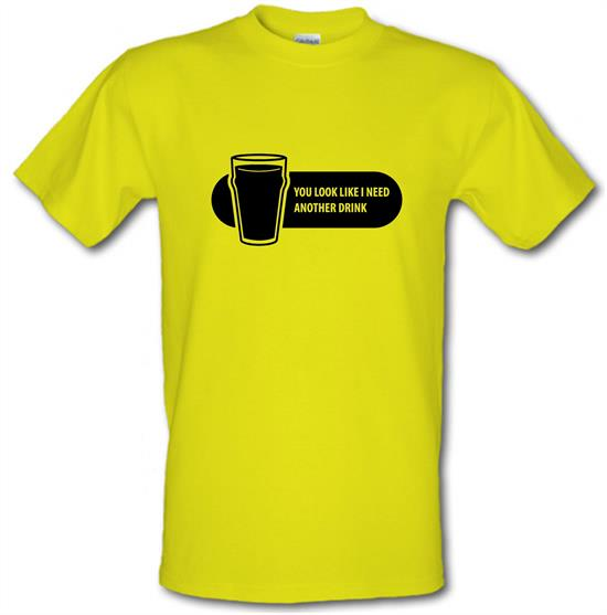You Look Like I Need A Drink t-shirts