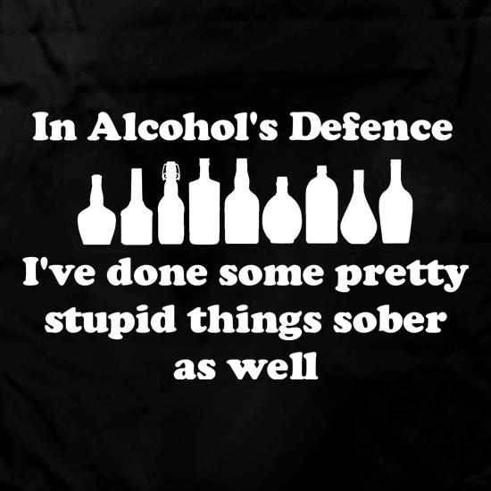 in alcohol's defence,  ive done  some pretty stupid things sober as well Apron
