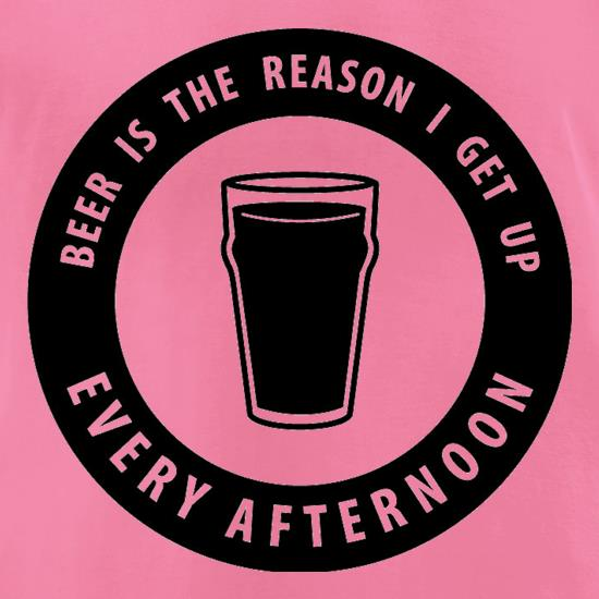 Beer Is The Reason I Get Up Every Afternoon t-shirts for ladies