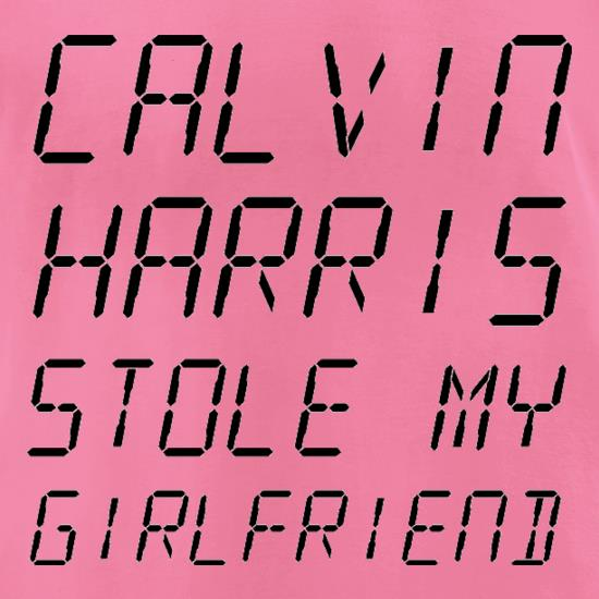 Calvin Harris Stole My Girlfriend t-shirts for ladies