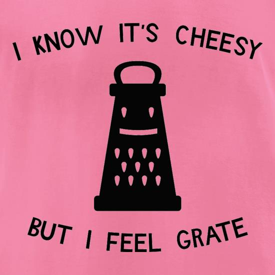 I Know It's Cheesy But I Feel Grate t-shirts for ladies