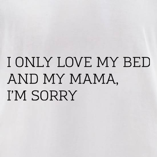 I Only Love My Bed And My Mama, I'm Sorry t-shirts for ladies