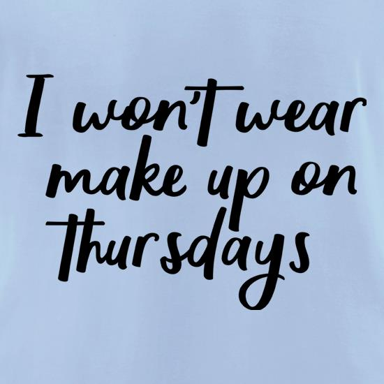 I Won't Wear Make Up On Thursdays t-shirts for ladies