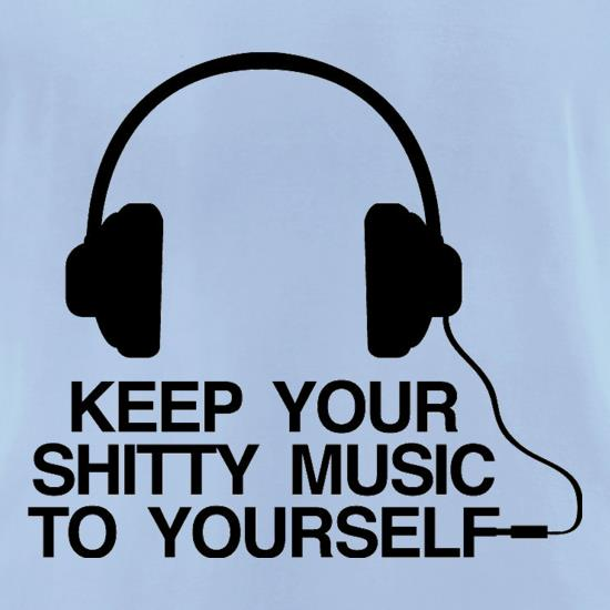 Keep Your Shitty Music To Yourself t-shirts for ladies