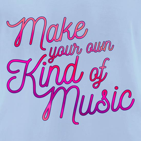 Make Your Own Kind Of Music t-shirts for ladies