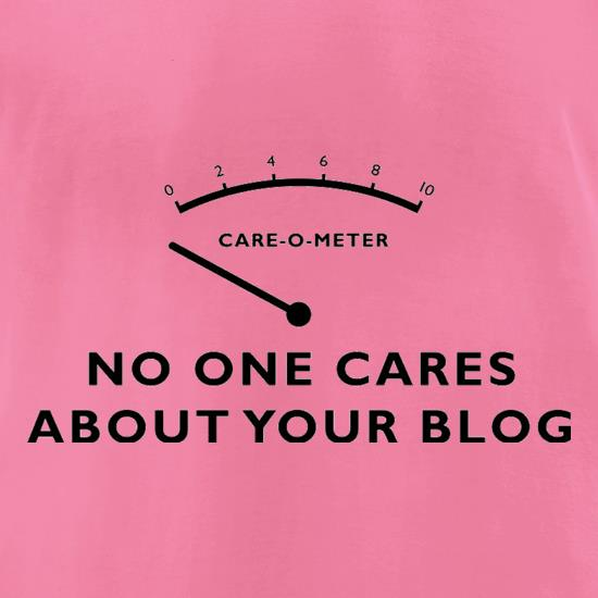 No One Cares About Your Blog t-shirts for ladies
