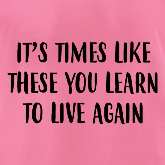 Times Like These You Learn To Live Again t-shirts for ladies