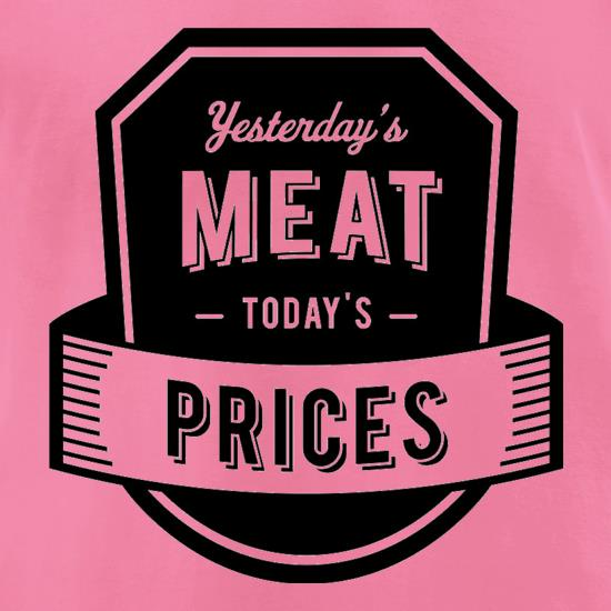 Yesterday's Meat Today's Prices t-shirts for ladies