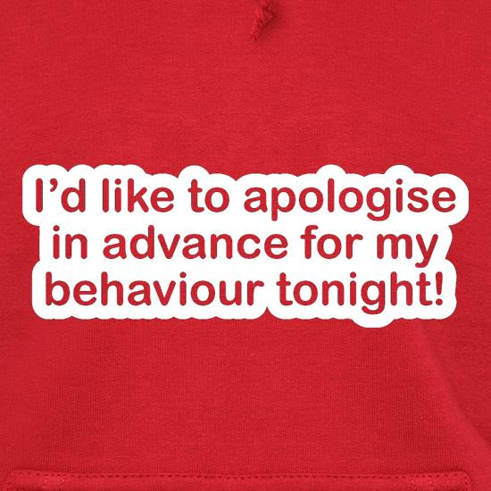 I'd Like To Apologise In Advance For My Behaviour Tonight! Hoodies