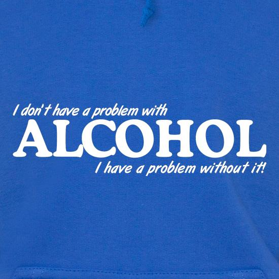 I don't have a problem with alcohol, I have a problem without it Hoodies