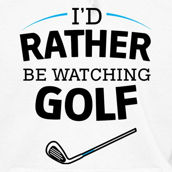 I'd Rather Be Watching Golf Hoodies