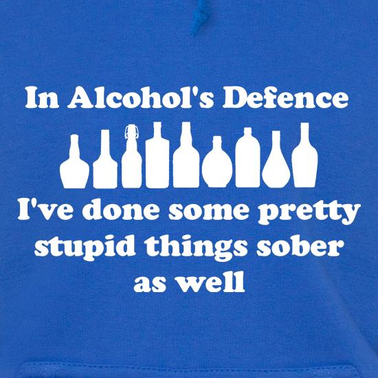 in alcohol's defence,  ive done  some pretty stupid things sober as well Hoodies