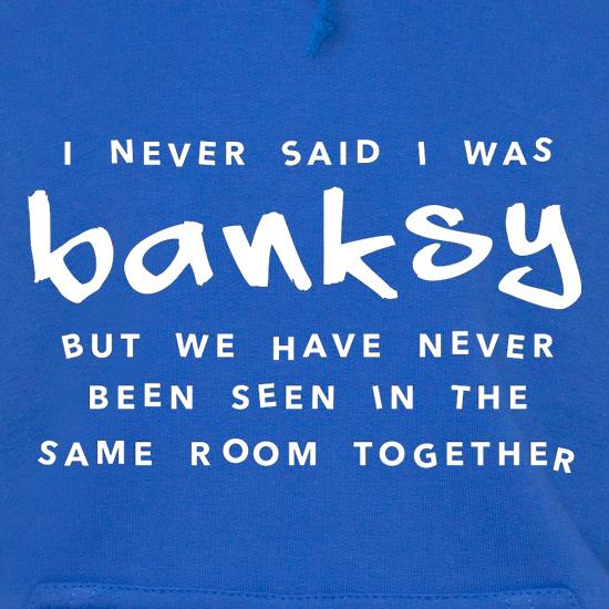 I Never Said I Was Banksy But We Have Never Been Seen In The Same Room Together Hoodies