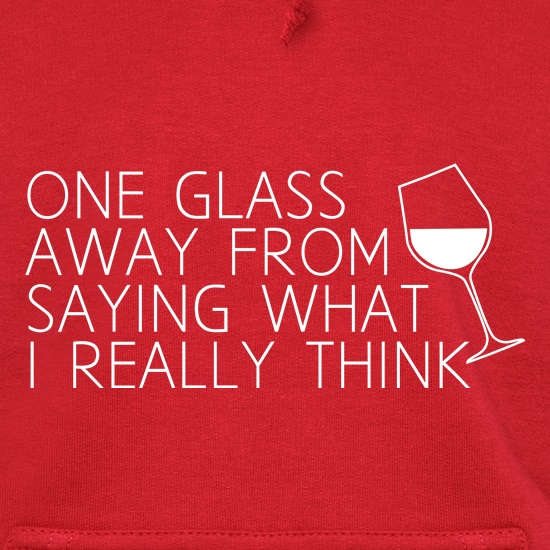 One Glass Away From Saying What I Really Think Hoodies