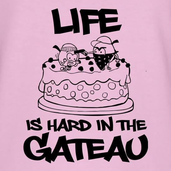 Life Is Hard In The Gateau t-shirts