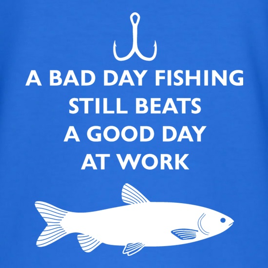 A Bad Day Fishing Beats A Good Day At Work t-shirts