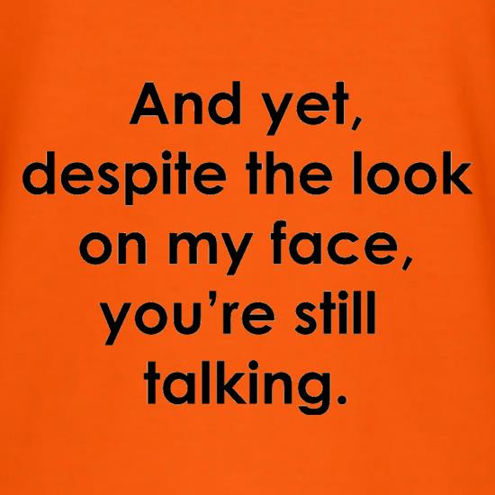 And yet despite the look on my face you're still talking t-shirts