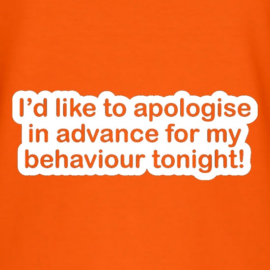 I'd Like To Apologise In Advance For My Behaviour Tonight! t-shirts