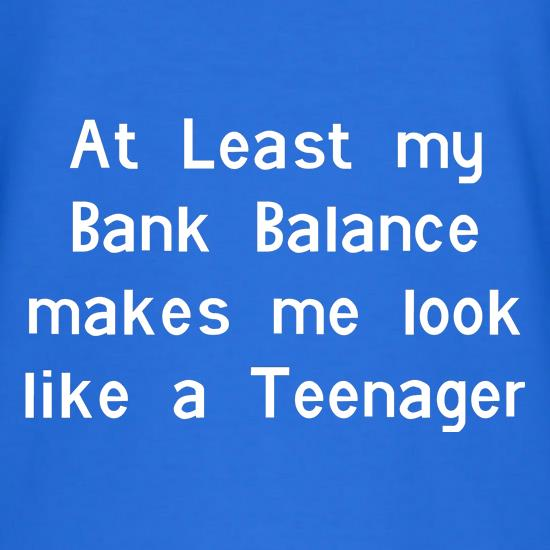 at least my bank balance makes me look like a teenager t-shirts