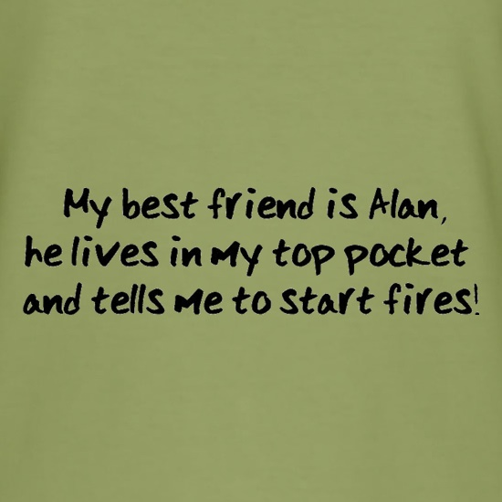 My Best Friend Is Alan He Lives In My Top Pocket And Tells Me To Start Fires t-shirts