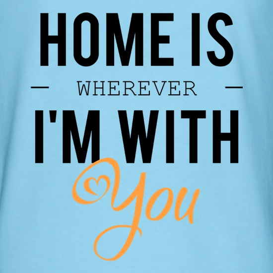 Home Is Wherever I'm With You t-shirts