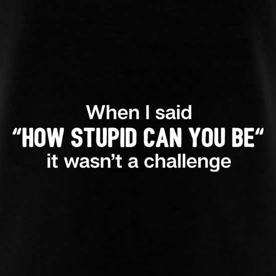 How Stupid Can You Be? t-shirts