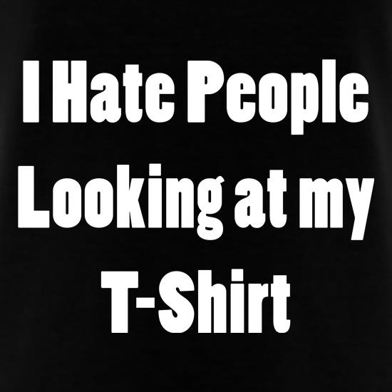 I Hate People Looking at my T-Shirt t-shirts