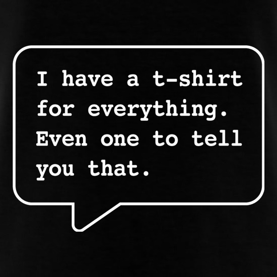 I Have A T-Shirt For Everything. Even One To Tell You That. t-shirts